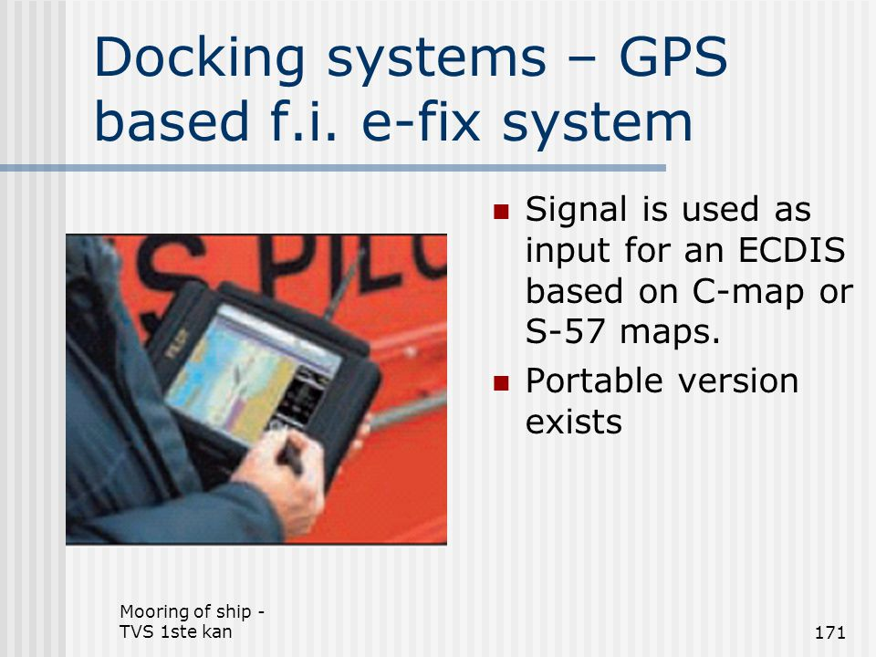 Mooring of ship - TVS 1ste kan171 Docking systems – GPS based f.i. e-fix system Signal is used as input for an ECDIS based on C-map or S-57 maps. Port