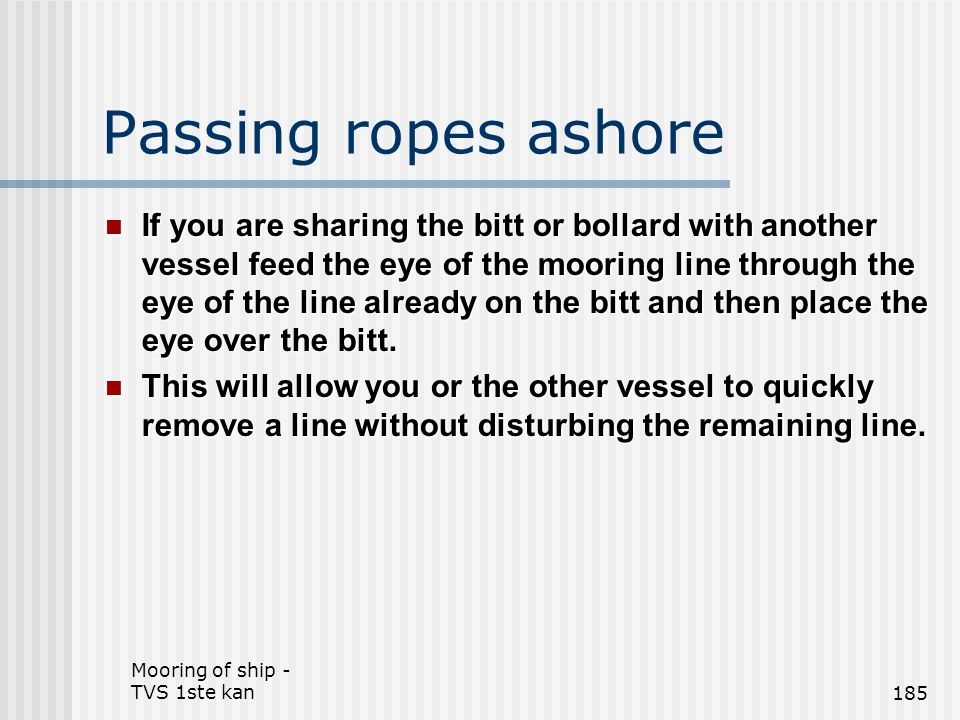Mooring of ship - TVS 1ste kan185 Passing ropes ashore If you are sharing the bitt or bollard with another vessel feed the eye of the mooring line thr
