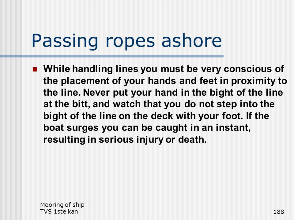 Mooring of ship - TVS 1ste kan188 Passing ropes ashore While handling lines you must be very conscious of the placement of your hands and feet in prox