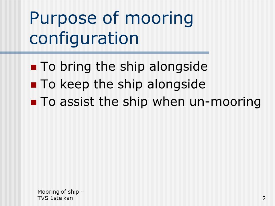 Mooring of ship - TVS 1ste kan3 Design criteria of mooring configurations Based on the forces acting upon the ship Wind Current Waves Swell Other ships passing by (suction effect) Location of the berth – Protected or sea berth Types of ship – size, displacement, draught etc.