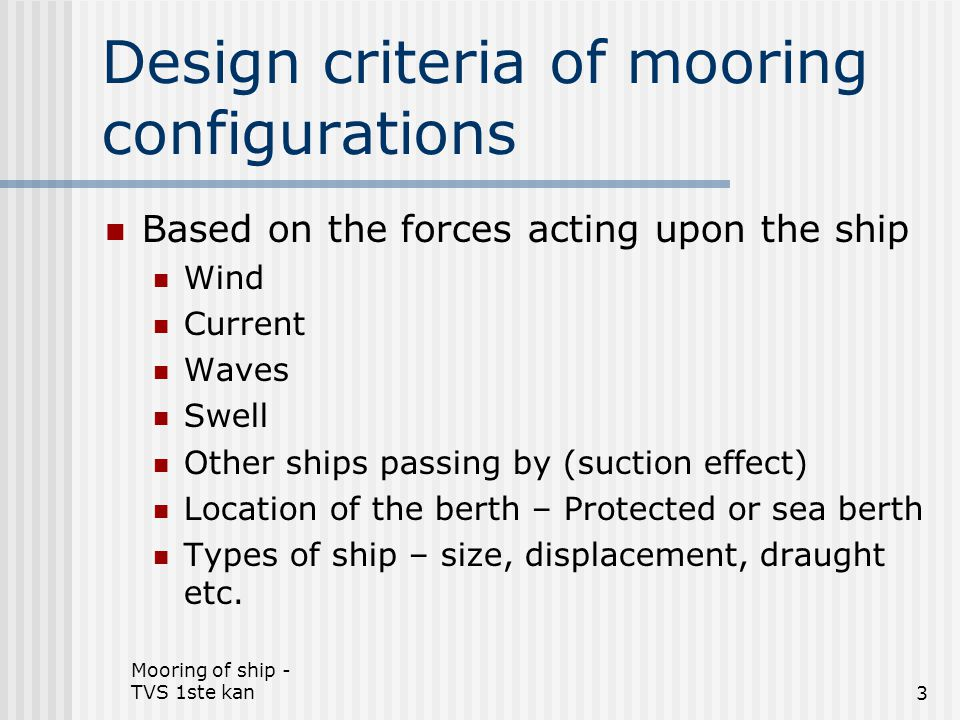 Mooring of ship - TVS 1ste kan4 Protected berths Design criteria – limiting values Design criteria – limiting values Cross wind up till 15m/sec (6-7 Beaufort) Cross wind up till 15m/sec (6-7 Beaufort) Tidal current of 3 knots in longitudinal direction Tidal current of 3 knots in longitudinal direction Cross current of 1 knot Cross current of 1 knot Cargo- and container ship are normally moored along well protected berths => Mooring winches are designed to pull the ship alongside with 1 headline and 1 stern line against a cross wind of 5 Beaufort Cargo- and container ship are normally moored along well protected berths => Mooring winches are designed to pull the ship alongside with 1 headline and 1 stern line against a cross wind of 5 Beaufort