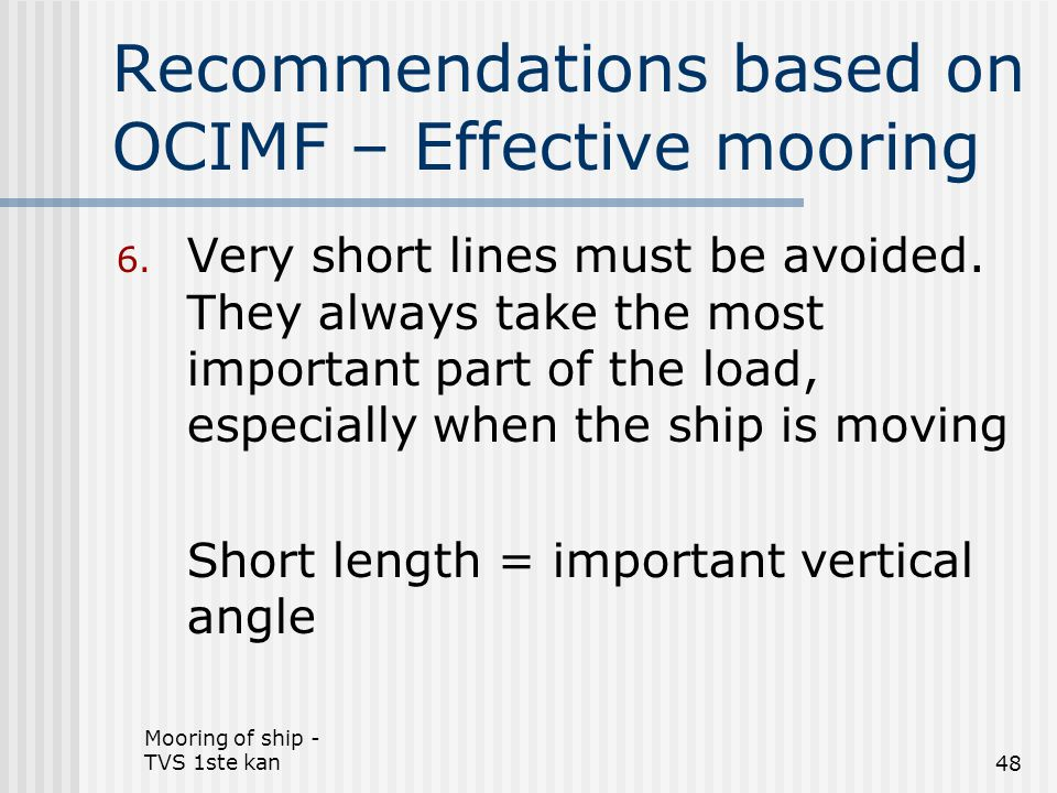 Mooring of ship - TVS 1ste kan48 Recommendations based on OCIMF – Effective mooring 6. Very short lines must be avoided. They always take the most imp