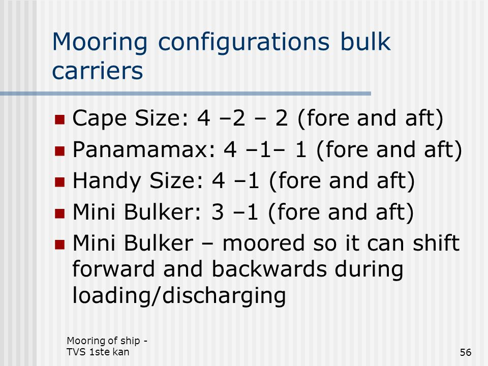 Mooring of ship - TVS 1ste kan56 Mooring configurations bulk carriers Cape Size: 4 –2 – 2 (fore and aft) Panamamax: 4 –1– 1 (fore and aft) Handy Size: