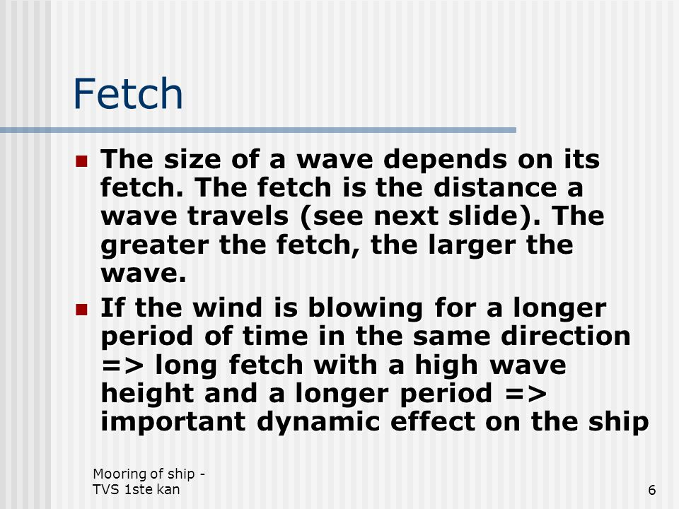 Mooring of ship - TVS 1ste kan7 Fetch – Definition Growth rate of wind generated waves The distance that wind and seas (waves) can travel toward land without being blocked.