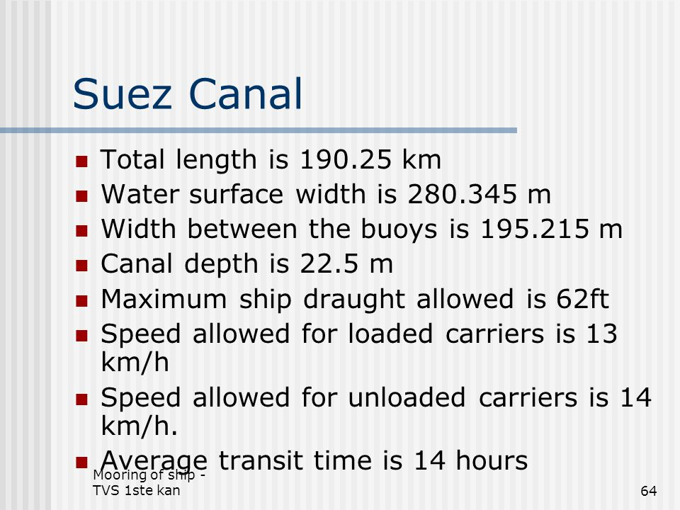 Mooring of ship - TVS 1ste kan64 Suez Canal Total length is 190.25 km Water surface width is 280.345 m Width between the buoys is 195.215 m Canal dept