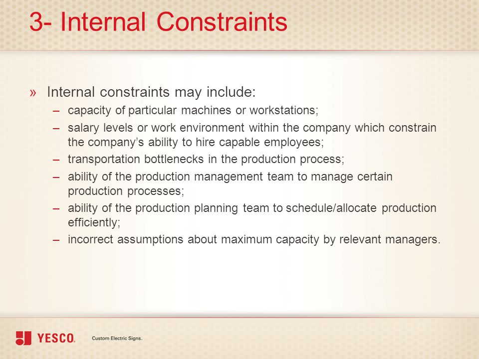 3- Internal Constraints »Internal constraints may include: –capacity of particular machines or workstations; –salary levels or work environment within