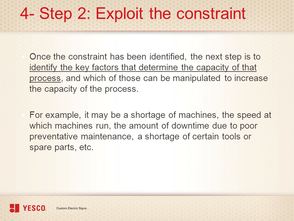4- Step 2: Exploit the constraint Once the constraint has been identified, the next step is to identify the key factors that determine the capacity of