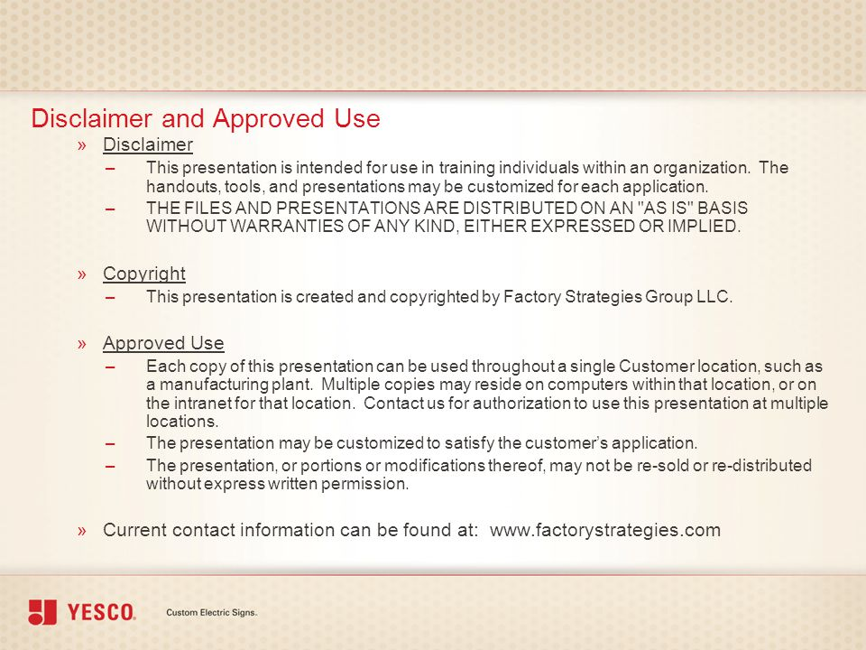 Disclaimer and Approved Use »Disclaimer –This presentation is intended for use in training individuals within an organization. The handouts, tools, an