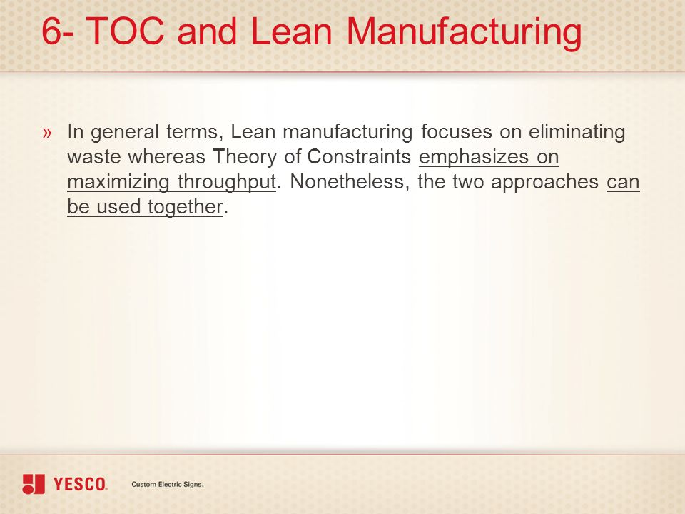 6- TOC and Lean Manufacturing »In general terms, Lean manufacturing focuses on eliminating waste whereas Theory of Constraints emphasizes on maximizin