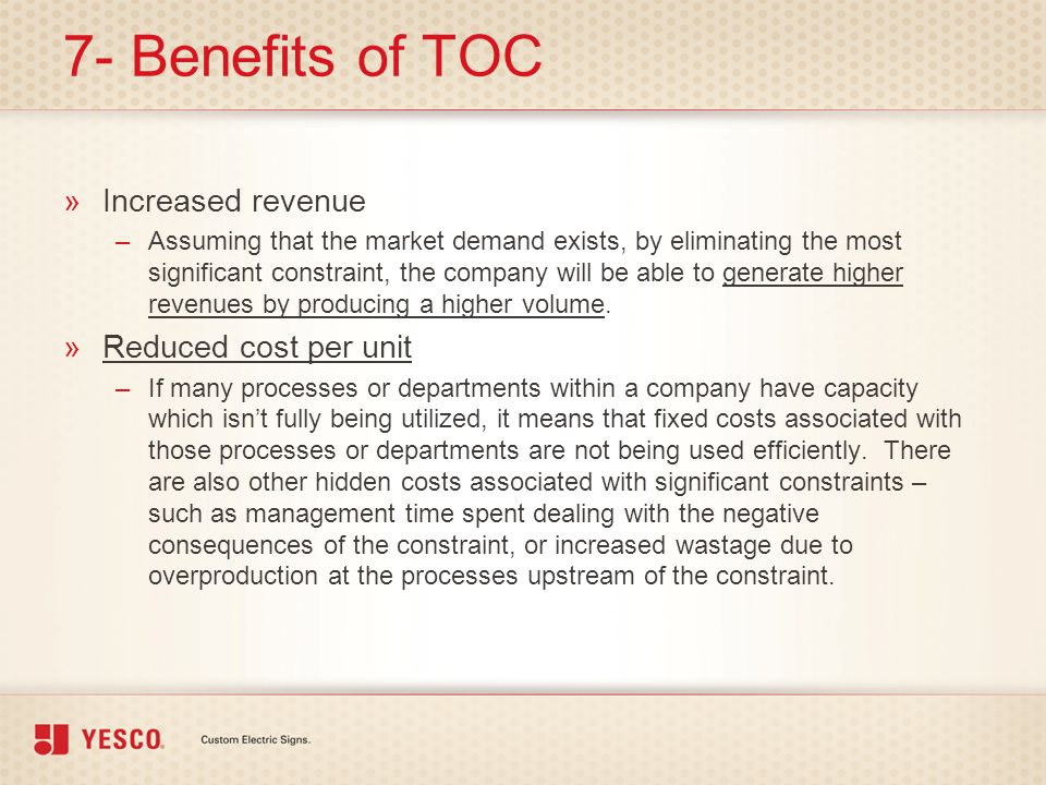 7- Benefits of TOC »Increased revenue –Assuming that the market demand exists, by eliminating the most significant constraint, the company will be abl