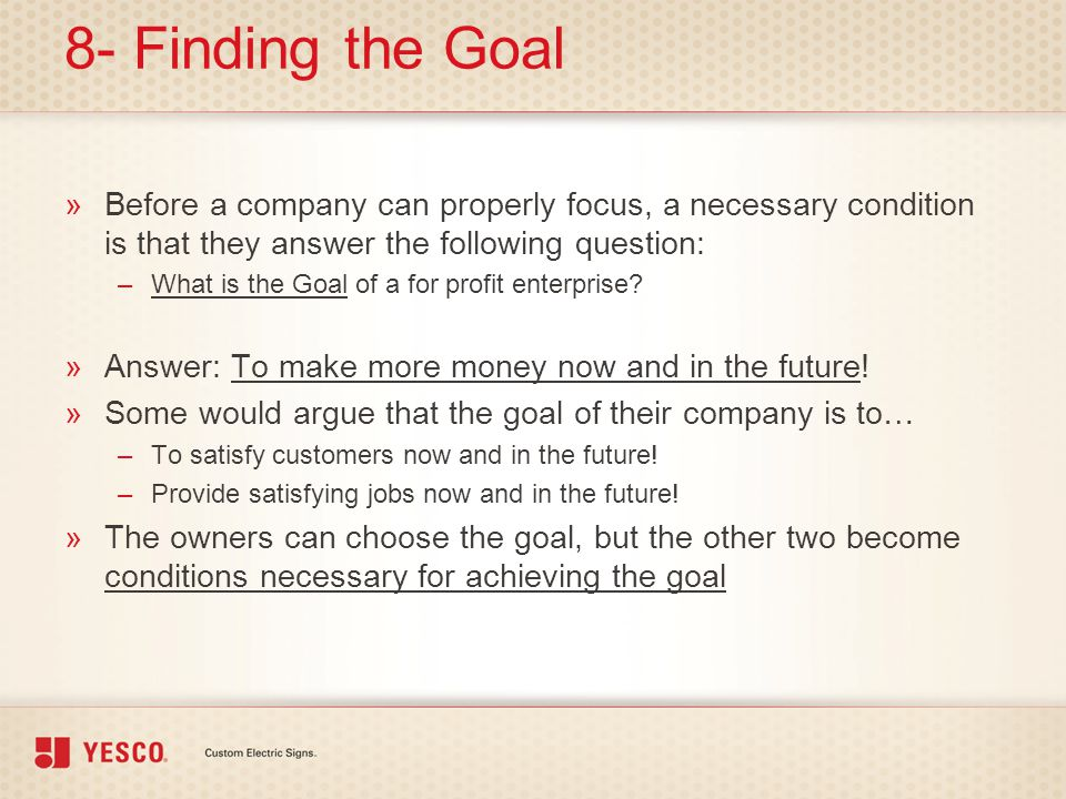 8- Finding the Goal »Before a company can properly focus, a necessary condition is that they answer the following question: –What is the Goal of a for