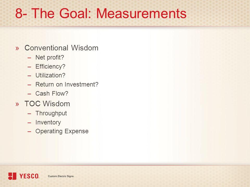 8- The Goal: Measurements »Conventional Wisdom –Net profit? –Efficiency? –Utilization? –Return on Investment? –Cash Flow? »TOC Wisdom –Throughput –Inv