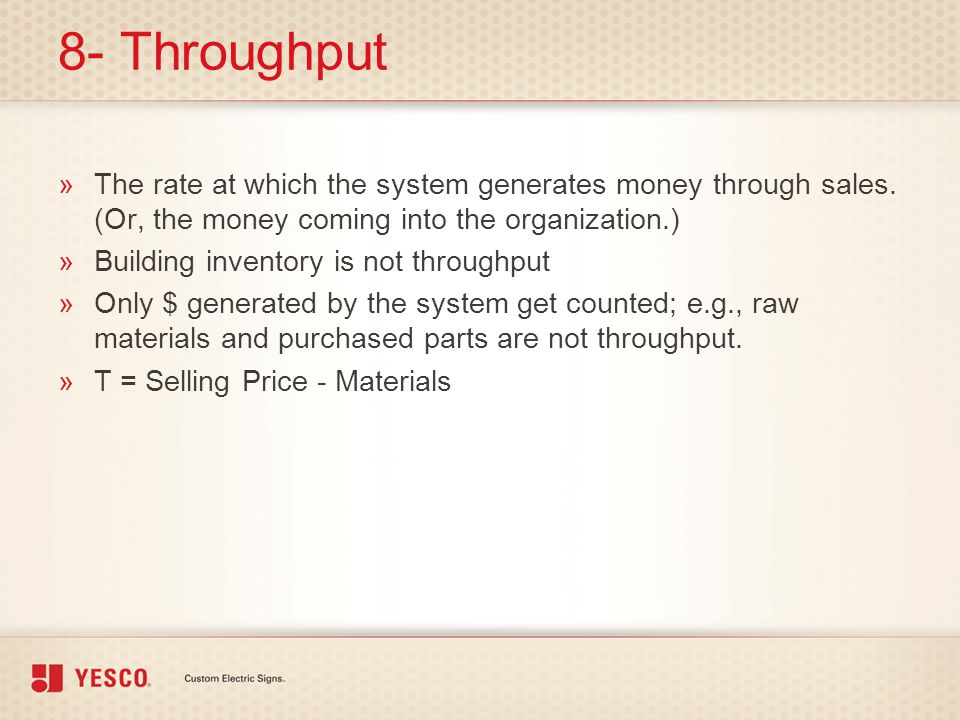 8- Throughput »The rate at which the system generates money through sales. (Or, the money coming into the organization.) »Building inventory is not th