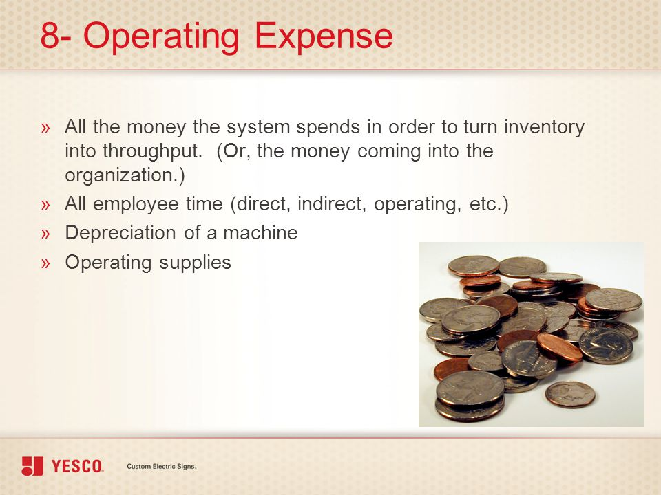 8- Operating Expense »All the money the system spends in order to turn inventory into throughput. (Or, the money coming into the organization.) »All e