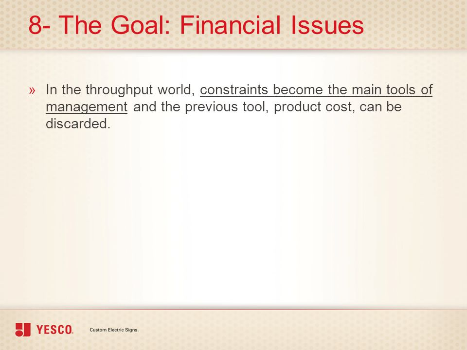 8- The Goal: Financial Issues »In the throughput world, constraints become the main tools of management and the previous tool, product cost, can be di