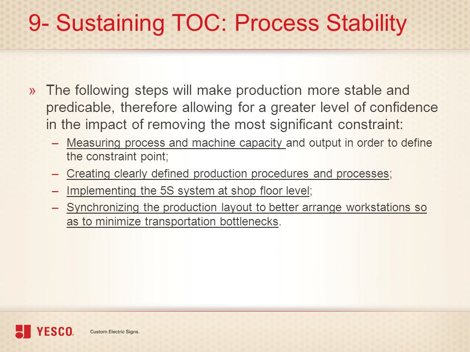 9- Sustaining TOC: Process Stability »The following steps will make production more stable and predicable, therefore allowing for a greater level of c
