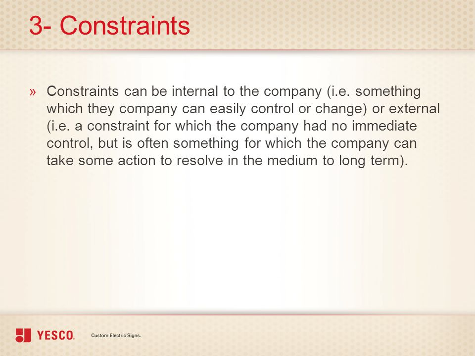 3- Constraints »Constraints can be internal to the company (i.e. something which they company can easily control or change) or external (i.e. a constr