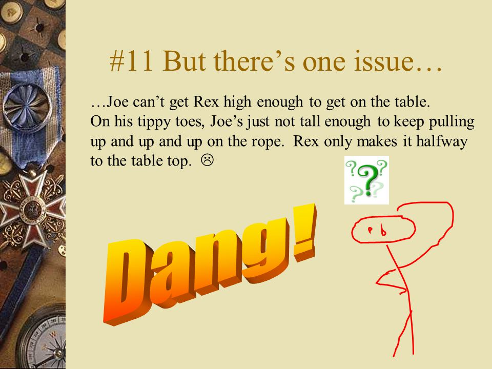 #11 But there's one issue… …Joe can't get Rex high enough to get on the table.