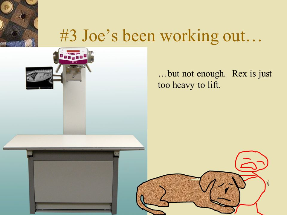 #3 Joe's been working out… …but not enough. Rex is just too heavy to lift.