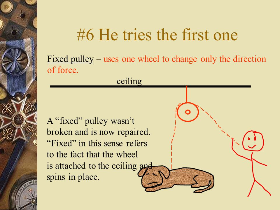 #6 He tries the first one Fixed pulley – uses one wheel to change only the direction of force.