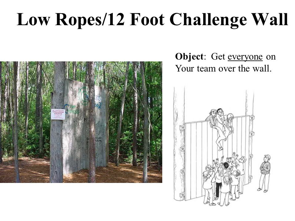 Low Ropes/12 Foot Challenge Wall Object: Get everyone on Your team over the wall.