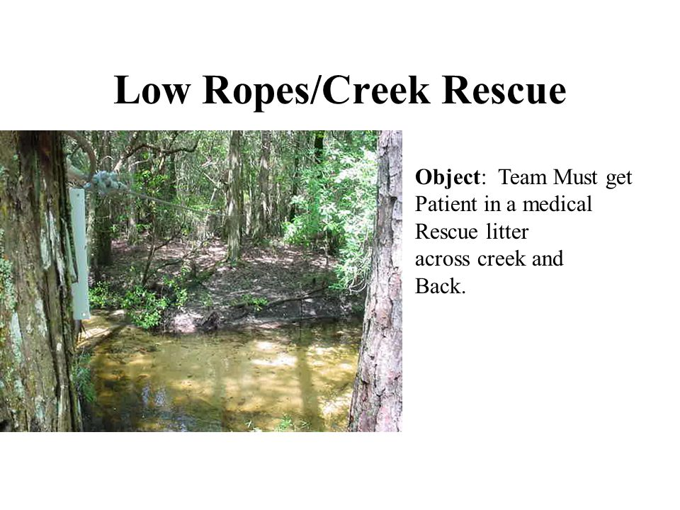 Low Ropes/Creek Rescue Object: Team Must get Patient in a medical Rescue litter across creek and Back.