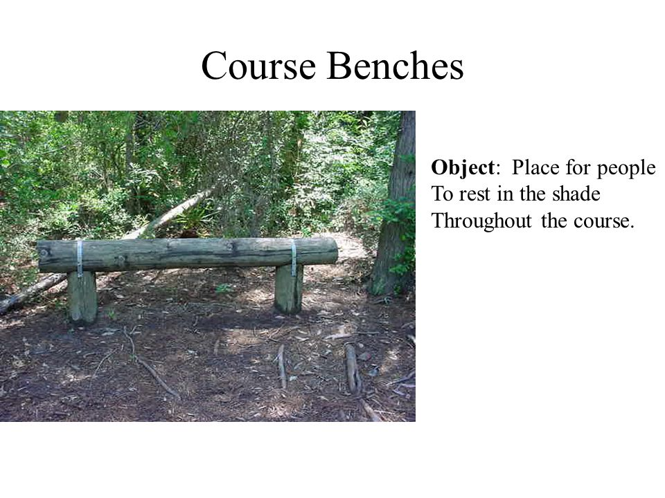 Course Benches Object: Place for people To rest in the shade Throughout the course.