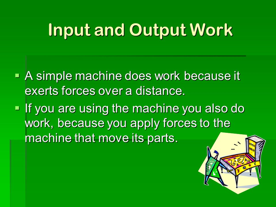 Input and Output Work  A simple machine does work because it exerts forces over a distance.  If you are using the machine you also do work, because