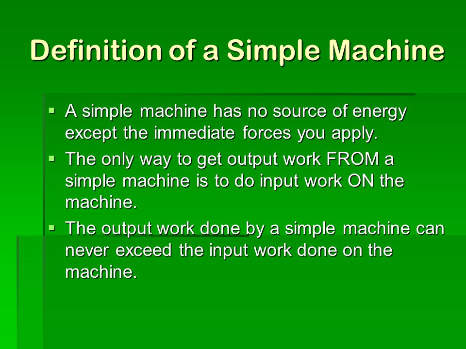 Definition of a Simple Machine  A simple machine has no source of energy except the immediate forces you apply.  The only way to get output work FRO