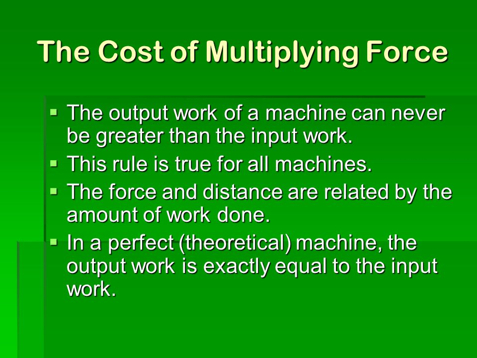 The Cost of Multiplying Force  The output work of a machine can never be greater than the input work.  This rule is true for all machines.  The for