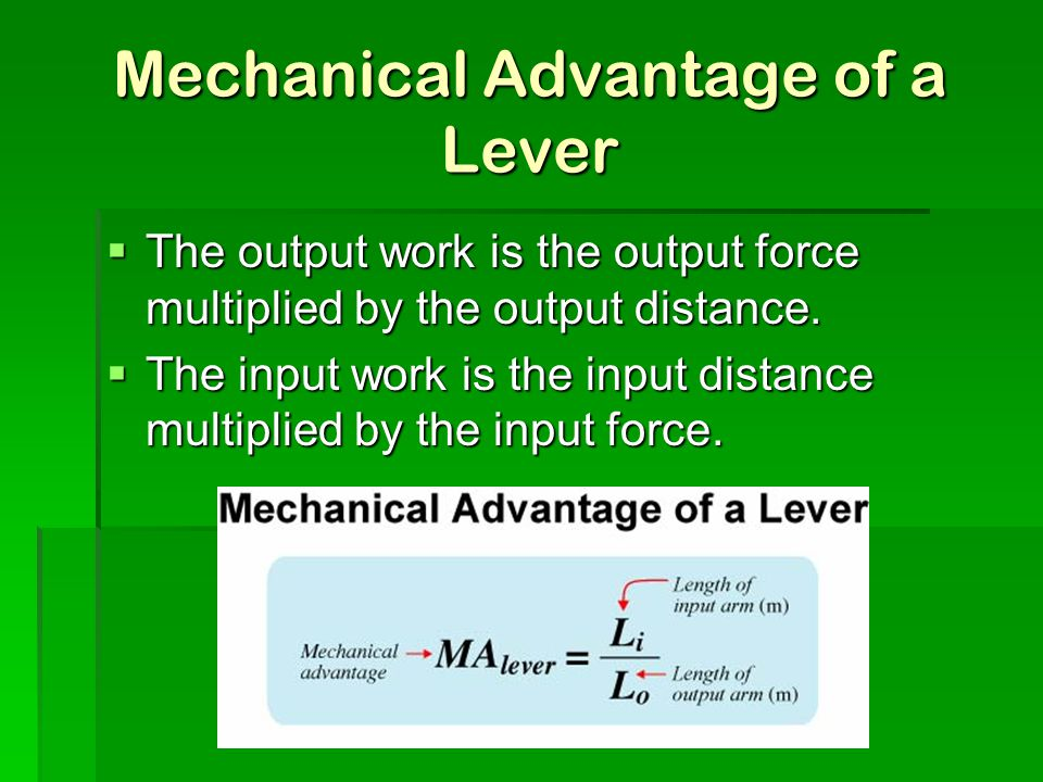 Mechanical Advantage of a Lever  The output work is the output force multiplied by the output distance.  The input work is the input distance multip