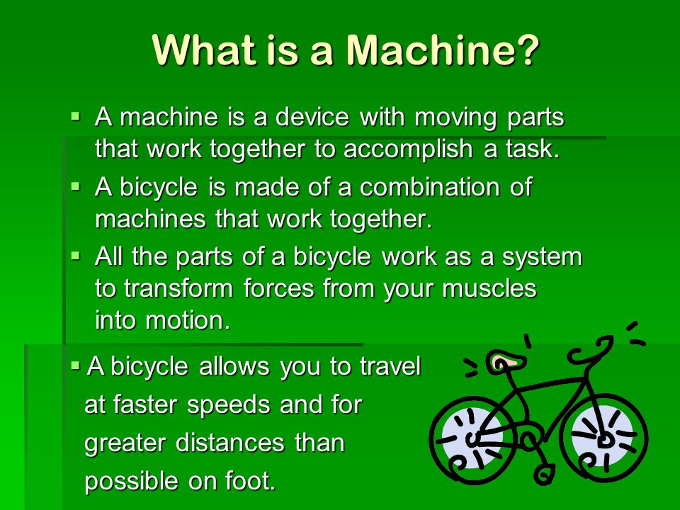 What is a Machine?  A machine is a device with moving parts that work together to accomplish a task.  A bicycle is made of a combination of machines