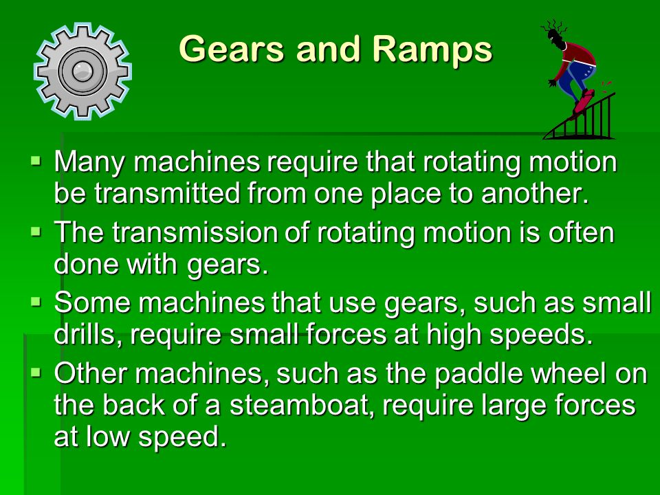 Gears and Ramps  Many machines require that rotating motion be transmitted from one place to another.  The transmission of rotating motion is often