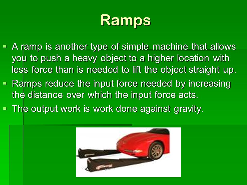 Ramps  A ramp is another type of simple machine that allows you to push a heavy object to a higher location with less force than is needed to lift th