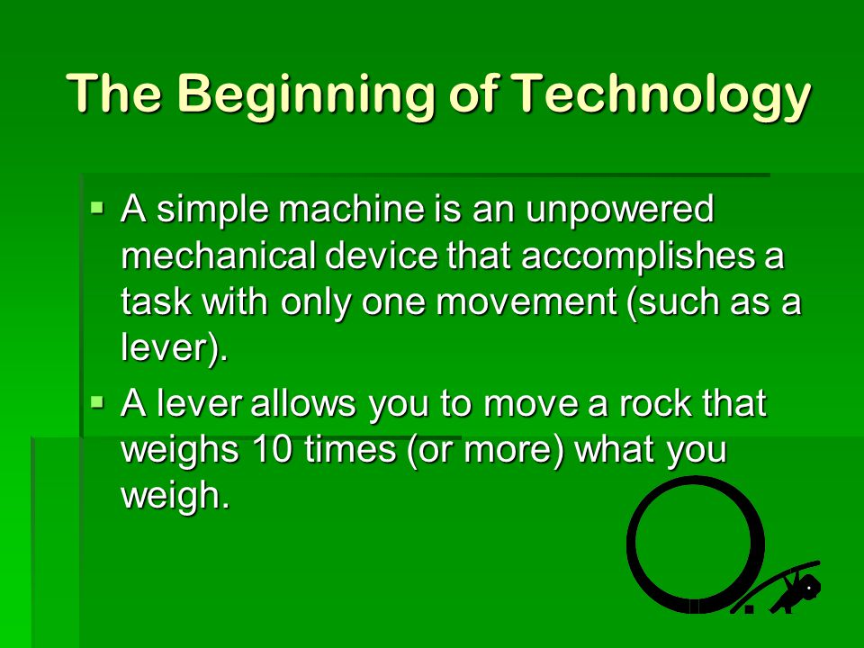 The Beginning of Technology  A simple machine is an unpowered mechanical device that accomplishes a task with only one movement (such as a lever). 
