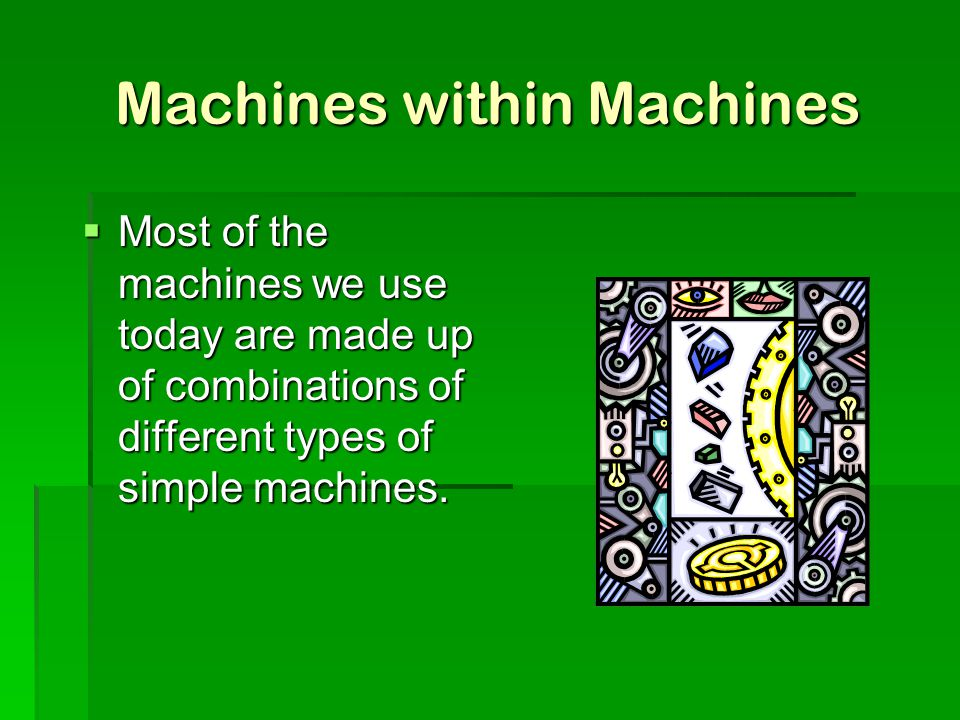 Machines within Machines  Most of the machines we use today are made up of combinations of different types of simple machines.
