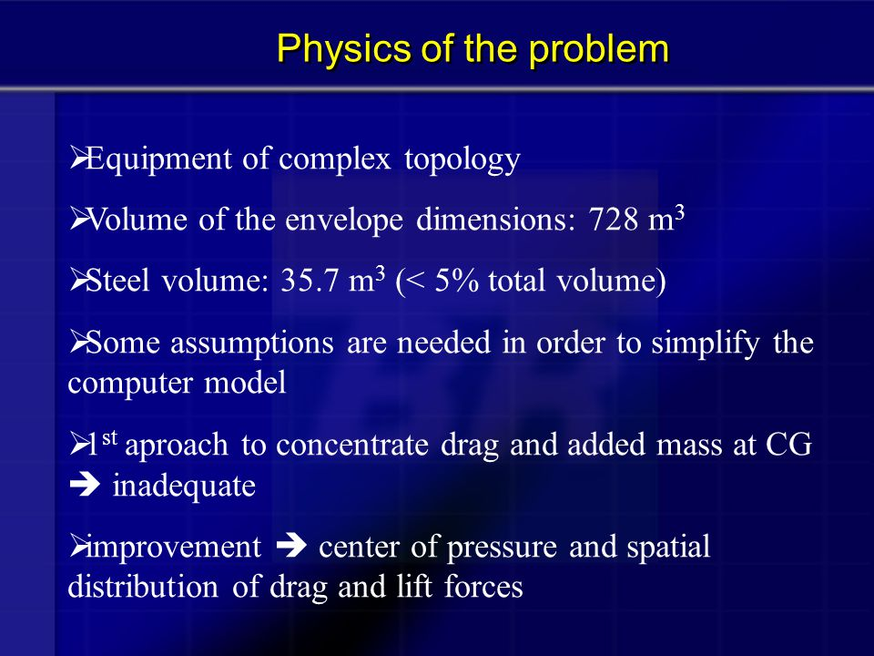  Equipment of complex topology  Volume of the envelope dimensions: 728 m 3  Steel volume: 35.7 m 3 (< 5% total volume)  Some assumptions are neede