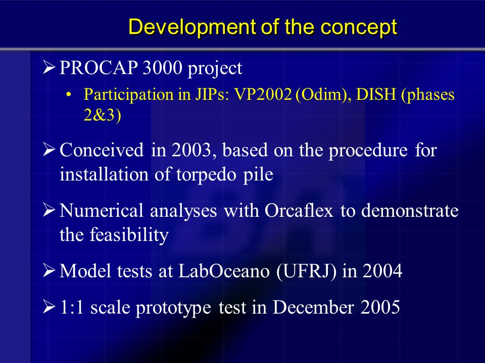  PROCAP 3000 project Participation in JIPs: VP2002 (Odim), DISH (phases 2&3)  Conceived in 2003, based on the procedure for installation of torpedo
