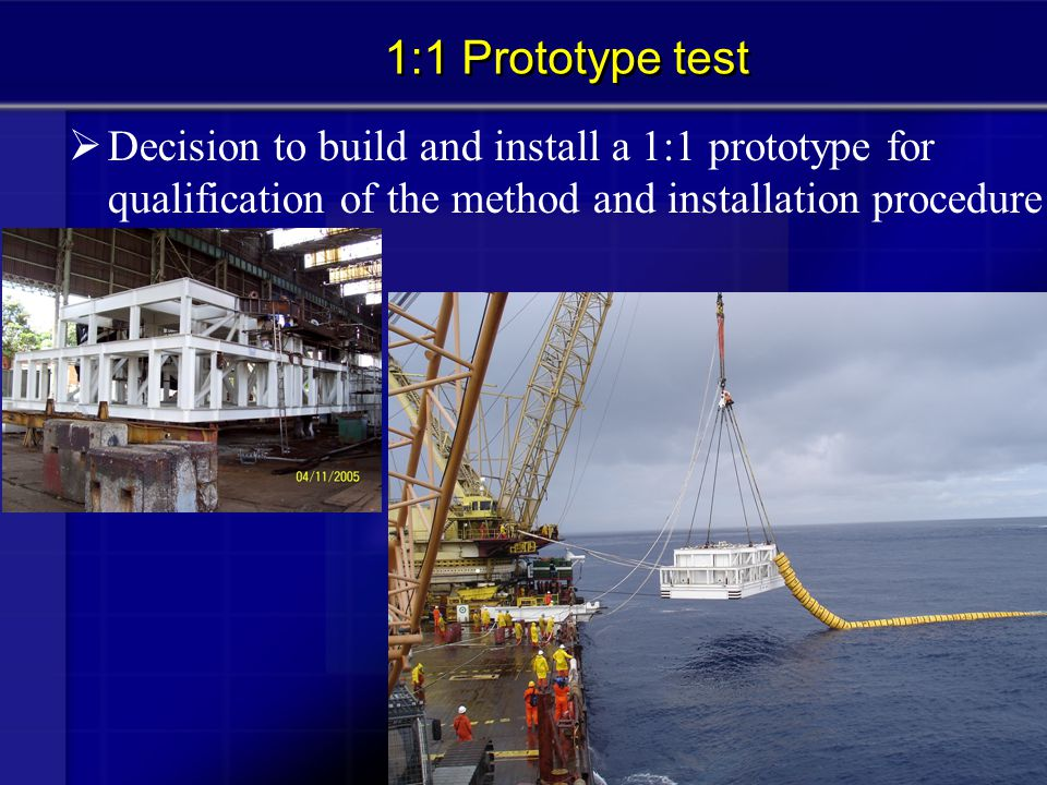  Decision to build and install a 1:1 prototype for qualification of the method and installation procedure 1:1 Prototype test