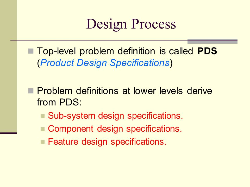 Design Process Top-level problem definition is called PDS (Product Design Specifications) Problem definitions at lower levels derive from PDS: Sub-system design specifications.