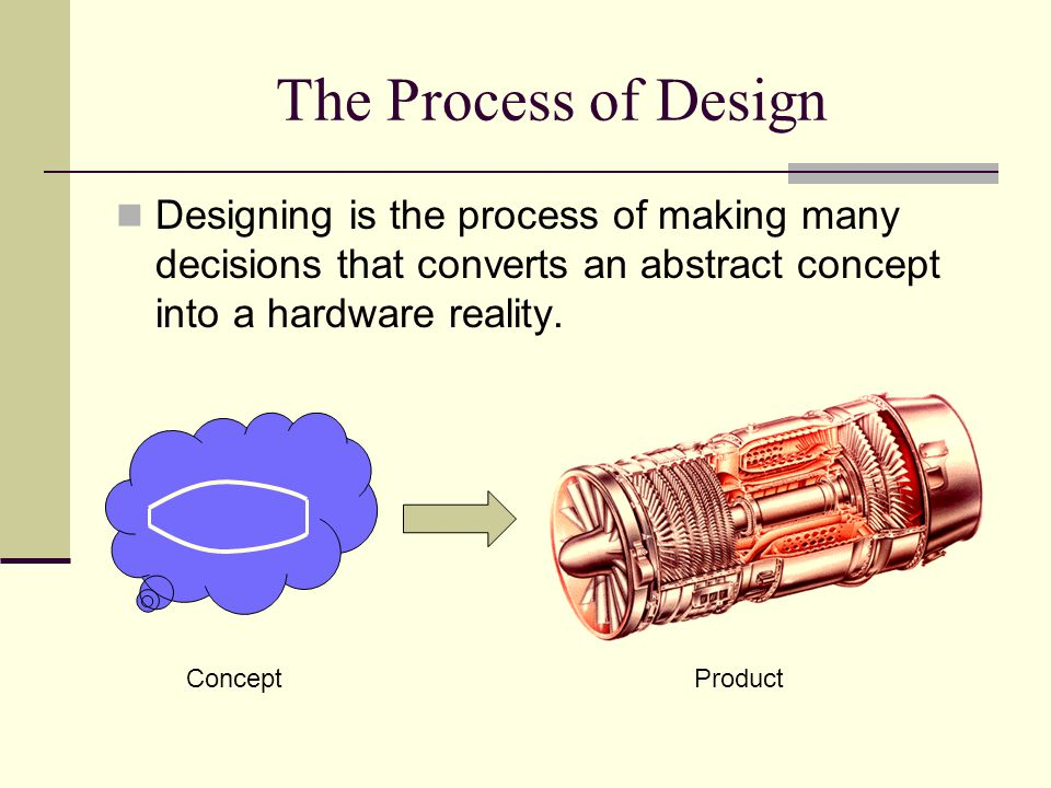 The Process of Design Designing is the process of making many decisions that converts an abstract concept into a hardware reality.