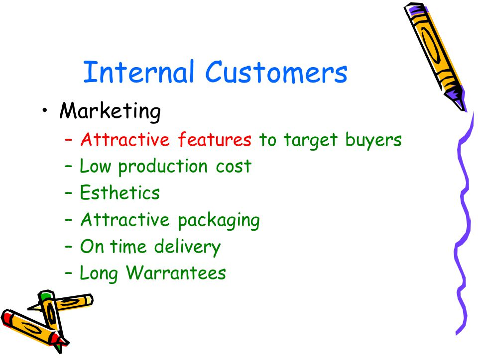 Internal Customers Marketing –Attractive features to target buyers –Low production cost –Esthetics –Attractive packaging –On time delivery –Long Warrantees