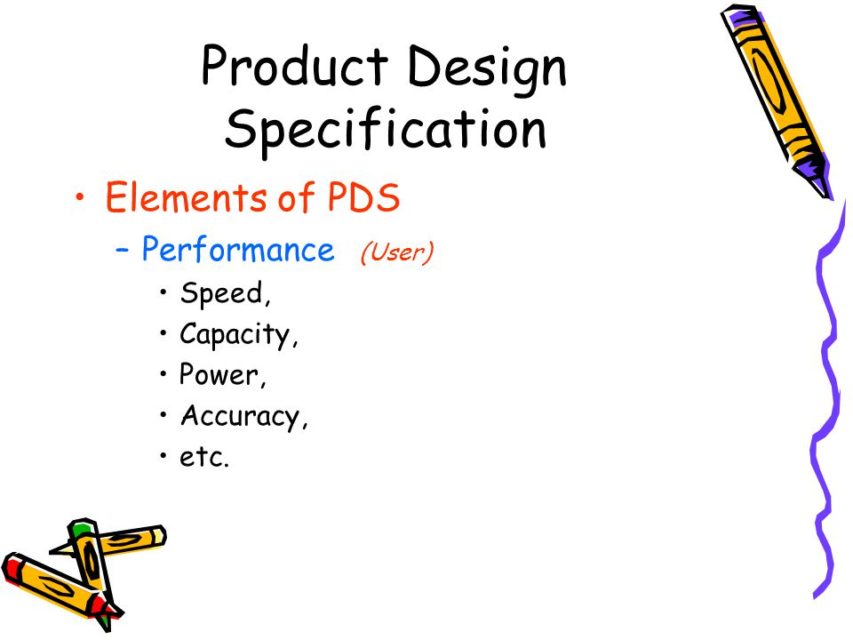 Product Design Specification Elements of PDS –Performance (User) Speed, Capacity, Power, Accuracy, etc.