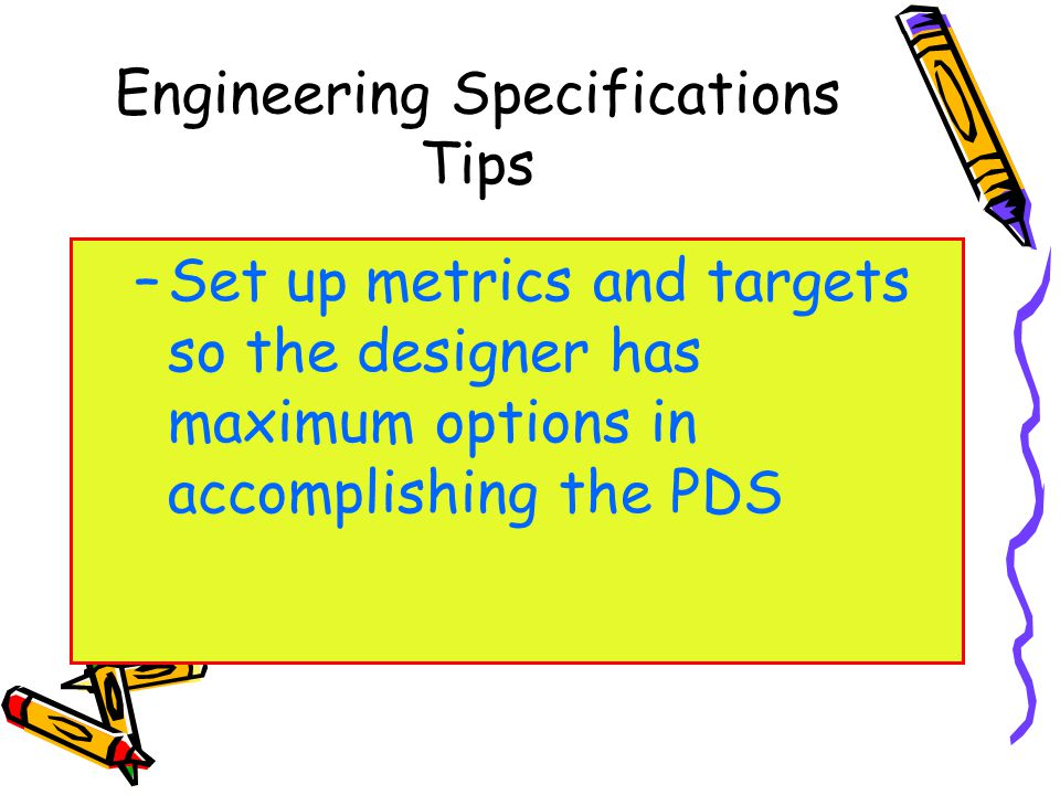 Engineering Specifications Tips –Set up metrics and targets so the designer has maximum options in accomplishing the PDS