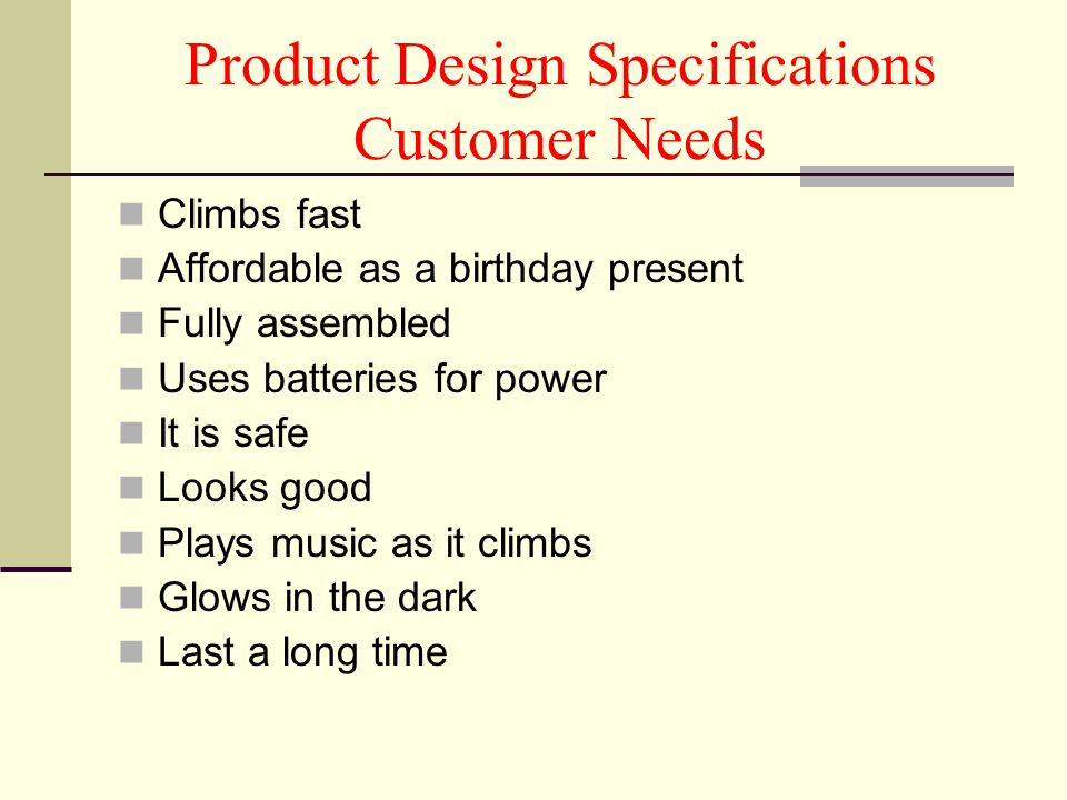 Product Design Specifications Engineering Specs Climbs at 1 ft/s or faster Retail cost is to be less than $30 Uses 2 AA batteries (not included) Has no removable small parts Music loudness between 20-30 db Luminosity is to be more than 5 W Works for more than 3 hours on 2 AA