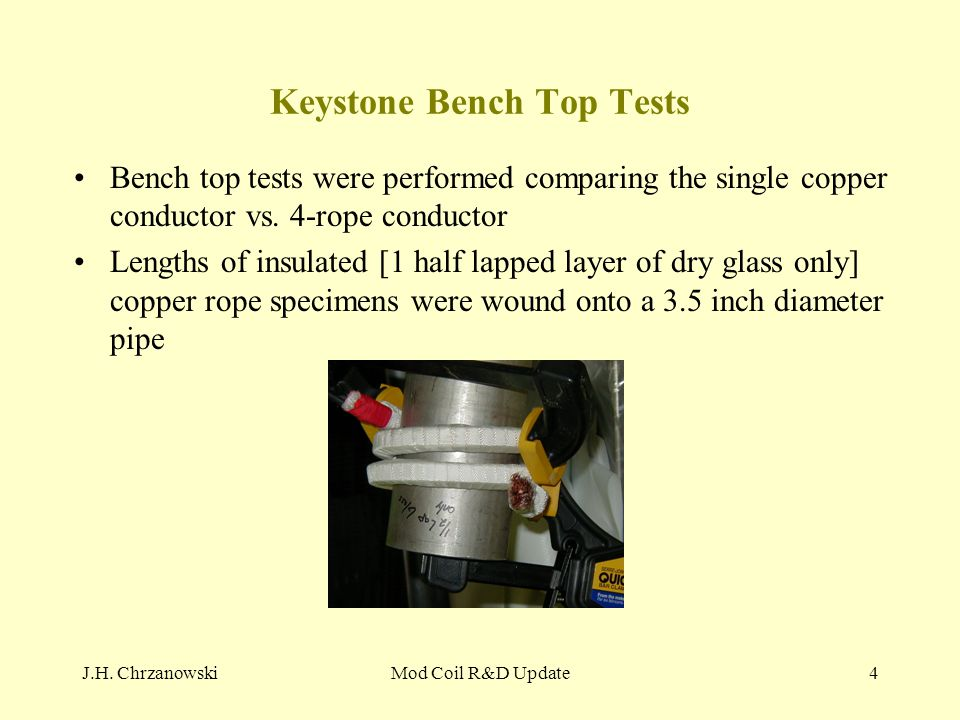 J.H. ChrzanowskiMod Coil R&D Update4 Keystone Bench Top Tests Bench top tests were performed comparing the single copper conductor vs. 4-rope conducto