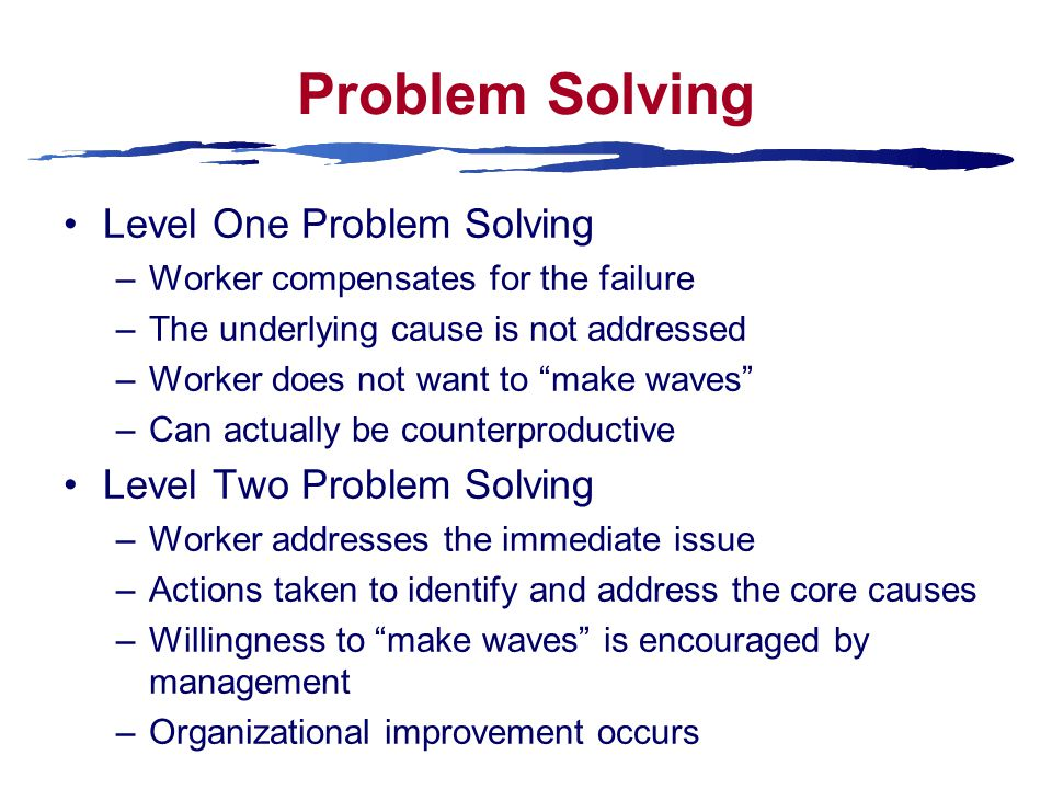 Problem Solving Level One Problem Solving –Worker compensates for the failure –The underlying cause is not addressed –Worker does not want to make waves –Can actually be counterproductive Level Two Problem Solving –Worker addresses the immediate issue –Actions taken to identify and address the core causes –Willingness to make waves is encouraged by management –Organizational improvement occurs