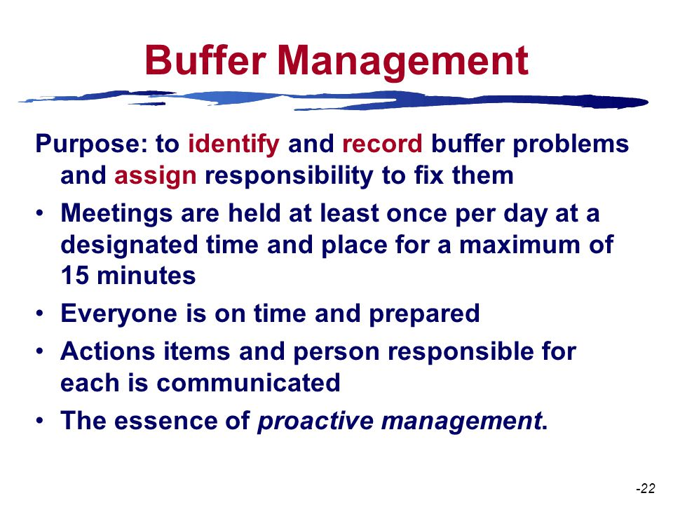 Buffer Management Purpose: to identify and record buffer problems and assign responsibility to fix them Meetings are held at least once per day at a designated time and place for a maximum of 15 minutes Everyone is on time and prepared Actions items and person responsible for each is communicated The essence of proactive management.