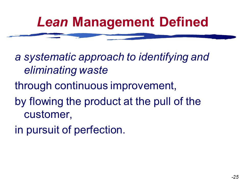 Lean Management Defined a systematic approach to identifying and eliminating waste through continuous improvement, by flowing the product at the pull of the customer, in pursuit of perfection.
