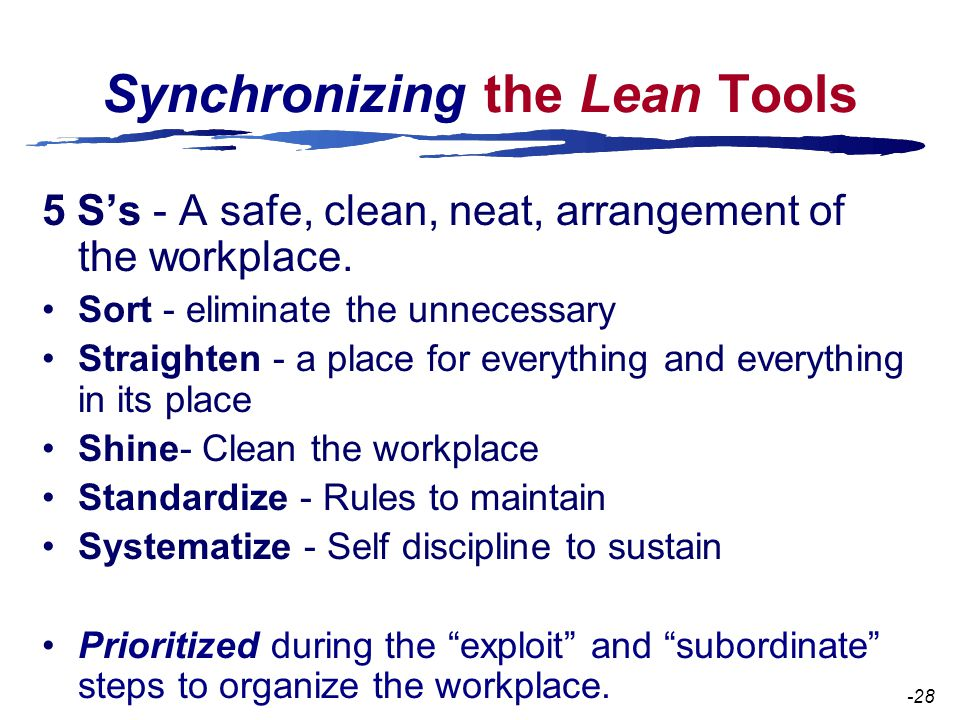 Synchronizing the Lean Tools 5 S's - A safe, clean, neat, arrangement of the workplace.